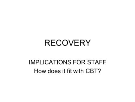 RECOVERY IMPLICATIONS FOR STAFF How does it fit with CBT?