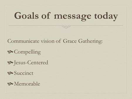 Goals of message today Communicate vision of Grace Gathering:  Compelling  Jesus-Centered  Succinct  Memorable.