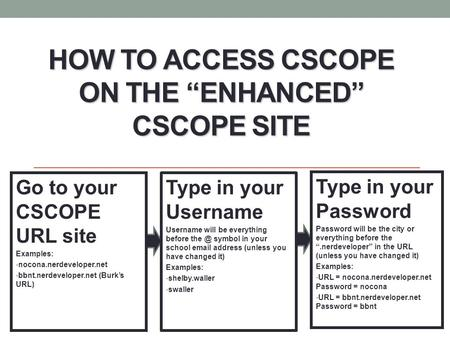 "HOW TO ACCESS CSCOPE ON THE ""ENHANCED"" CSCOPE SITE Go to your CSCOPE URL site Examples: nocona.nerdeveloper.net bbnt.nerdeveloper.net (Burk's URL) Type."