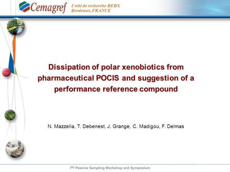 Dissipation of polar xenobiotics from pharmaceutical POCIS and suggestion of a performance reference compound N. Mazzella, T. Debenest, J. Grange, C. Madigou,