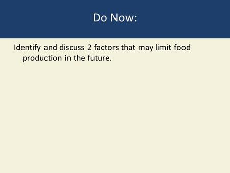 Do Now: Identify and discuss 2 factors that may limit food production in the future.