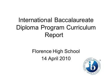 International Baccalaureate Diploma Program Curriculum Report Florence High School 14 April 2010.