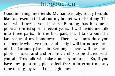 Introduction Good morning my friends. My name is Lily. Today I would like to present a talk about my hometown - Bentong. The talk will interest you because.