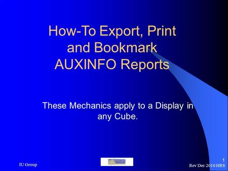 Rev Dec 2010 HRS IU Group 1 How-To Export, Print and Bookmark AUXINFO Reports These Mechanics apply to a Display in any Cube.