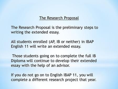 The Research Proposal The Research Proposal is the preliminary steps to writing the extended essay. All students enrolled (AP, IB or neither) in IBAP English.