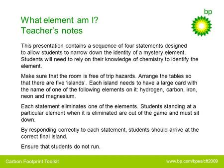 Www.bp.com/bpes/cft2009 Carbon Footprint Toolkit What element am I? Teacher's notes This presentation contains a sequence of four statements designed to.