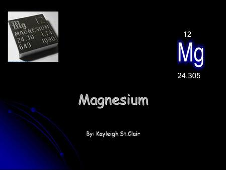 Magnesium By: Kayleigh St.Clair 24.305 12 ~Grey/Silver ~Burns Bright ~Melting Point-650.0 °C (923.15 K, 1202.0 °F) ~Boiling Point-1107.0°C (1380.15 K,