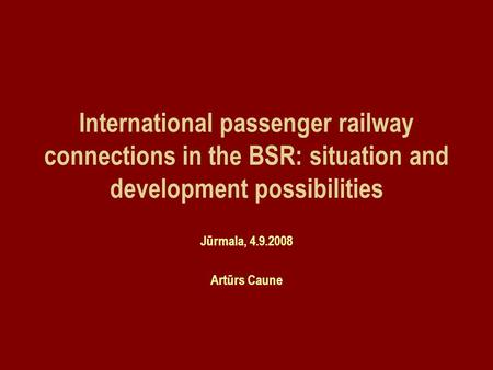 International passenger railway connections in the BSR: situation and development possibilities Jūrmala, 4.9.2008 Artūrs Caune.