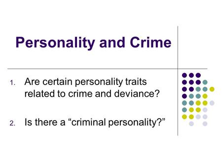 "Personality and Crime 1. Are certain personality traits related to crime and deviance? 2. Is there a ""criminal personality?"""