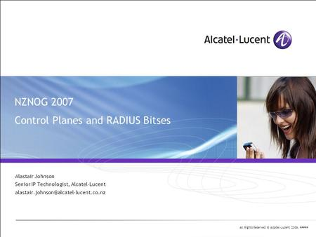 All Rights Reserved © Alcatel-Lucent 2006, ##### NZNOG 2007 Control Planes and RADIUS Bitses Alastair Johnson Senior IP Technologist, Alcatel-Lucent