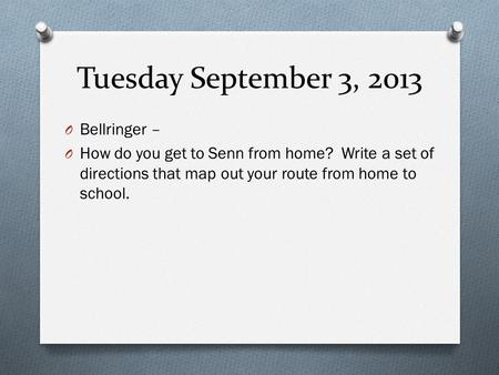 Tuesday September 3, 2013 O Bellringer – O How do you get to Senn from home? Write a set of directions that map out your route from home to school.