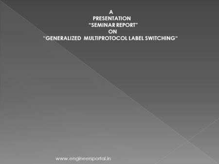 "A PRESENTATION ""SEMINAR REPORT"" ON "" GENERALIZED MULTIPROTOCOL LABEL SWITCHING"" www.engineersportal.in."