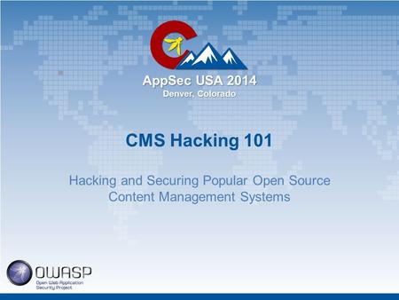 AppSec USA 2014 Denver, Colorado CMS Hacking 101 Hacking and Securing Popular Open Source Content Management Systems.