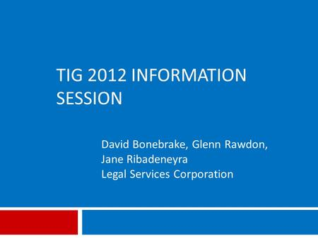 TIG 2012 INFORMATION SESSION David Bonebrake, Glenn Rawdon, Jane Ribadeneyra Legal Services Corporation.