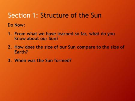 Section 1: Structure of the Sun Do Now: 1.From what we have learned so far, what do you know about our Sun? 2.How does the size of our Sun compare to the.