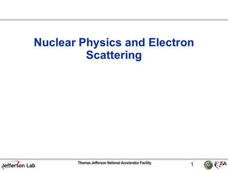 1 Nuclear Physics and Electron Scattering. 2 Four forces in nature –Gravity –Electromagnetic –Weak –Strong  Responsible for binding protons and neutrons.
