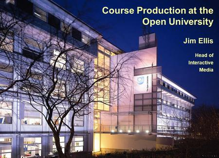Course Production at the Open University Jim Ellis Head of Interactive Media.