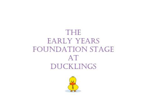 "THE EARLY YEARS FOUNDATION STAGE AT DUCKLINGS. ""Parents are a child's first and most enduring educators"" EYFS Document 2009."