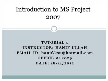 TUTORIAL 5 INSTRUCTOR: HANIF ULLAH  ID: OFFICE #: 2029 DATE: 18/11/2012 Introduction to MS Project 2007.