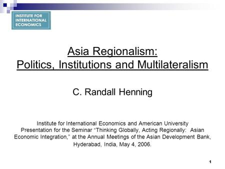 1 Asia Regionalism: Politics, Institutions and Multilateralism C. Randall Henning Institute for International Economics and American University Presentation.