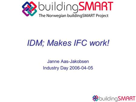 IDM; Makes IFC work! Janne Aas-Jakobsen Industry Day 2006-04-05.