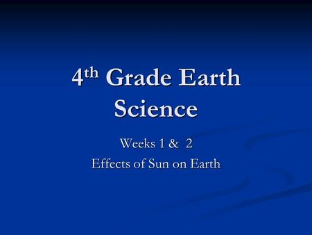 4 th Grade Earth Science Weeks 1 & 2 Effects of Sun on Earth.
