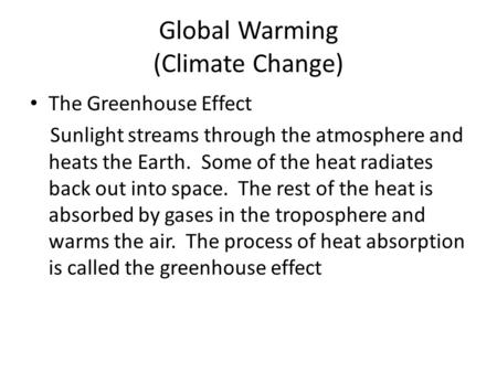 Global Warming (Climate Change) The Greenhouse Effect Sunlight streams through the atmosphere and heats the Earth. Some of the heat radiates back out into.