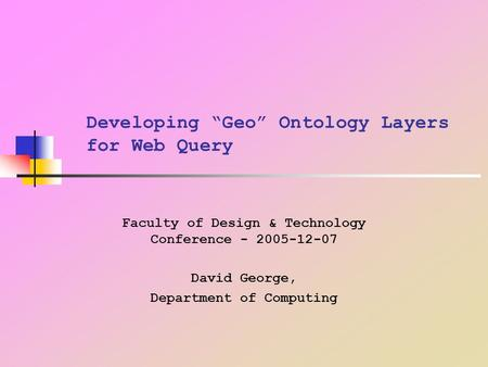 "Developing ""Geo"" Ontology Layers for Web Query Faculty of Design & Technology Conference - 2005-12-07 David George, Department of Computing."