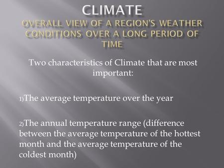 Two characteristics of Climate that are most important: 1) The average temperature over the year 2) The annual temperature range (difference between the.
