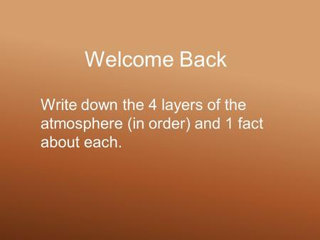 Welcome Back Write down the 4 layers of the atmosphere (in order) and 1 fact about each.