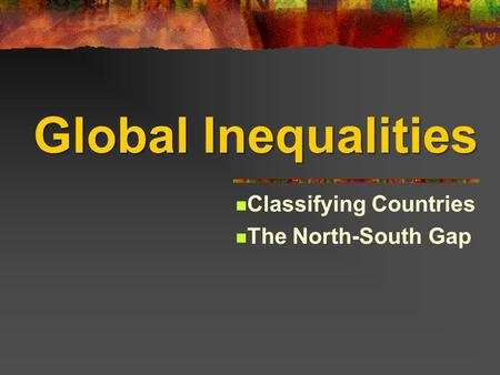 Global Inequalities Classifying Countries The North-South Gap.