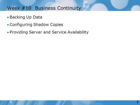 1 Week #10Business Continuity Backing Up Data Configuring Shadow Copies Providing Server and Service Availability.