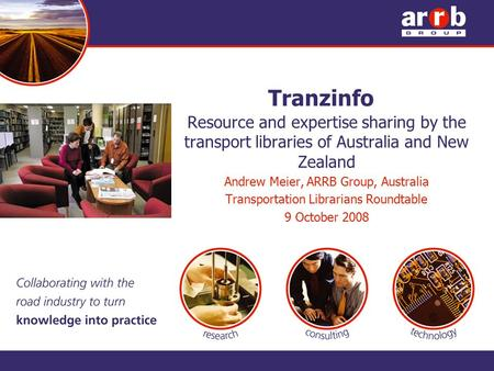 Tranzinfo Resource and expertise sharing by the transport libraries of Australia and New Zealand Andrew Meier, ARRB Group, Australia Transportation Librarians.