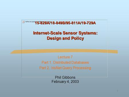 1 15-829A/18-849B/95-811A/19-729A Internet-Scale Sensor Systems: Design and Policy Lecture 7 Part 1. Distributed Databases Part 2. IrisNet Query Processing.