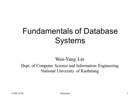 DatabaseCSIE NUK1 Fundamentals of Database Systems Wen-Yang Lin Dept. of Computer Science and Information Engineering National University of Kaohsiung.