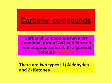 Carbonyl compounds Carbonyl compounds have the functional group C=O and form an homologous series with a general formula CnH2nO There are two types; 1)