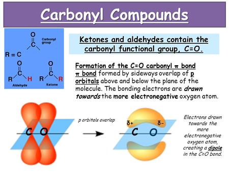Carbonyl Compounds Ketones and aldehydes contain the carbonyl functional group, C=O. Formation of the C=O carbonyl π bond π bond formed by sideways overlap.