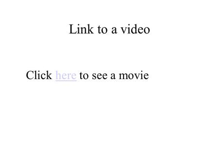 Link to a video Click here to see a moviehere. Insert video.