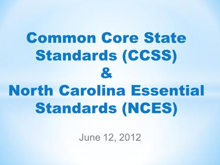 Common Core State Standards (CCSS) & North Carolina Essential Standards (NCES) June 12, 2012.