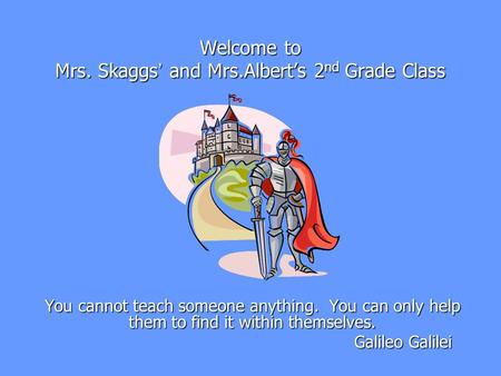 Welcome to Mrs. Skaggs ' and Mrs.Albert's 2 nd <strong>Grade</strong> Class You cannot teach someone anything. You can only help them to find it within themselves. Galileo.