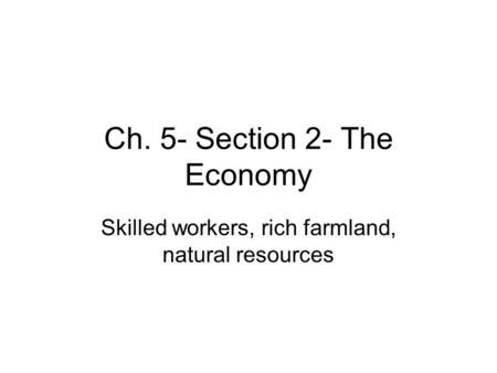 Ch. 5- Section 2- The Economy Skilled workers, rich farmland, natural resources.