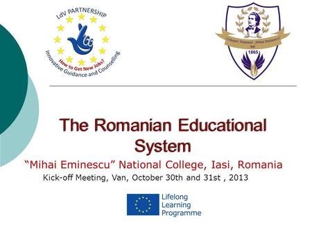 "The Romanian Educational System ""Mihai Eminescu"" National College, Iasi, Romania Kick-off Meeting, Van, October 30th and 31st, 2013."