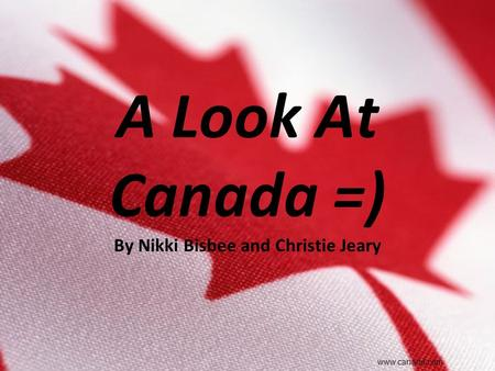 A Look At Canada =) By Nikki Bisbee and Christie Jeary www.canada.com.