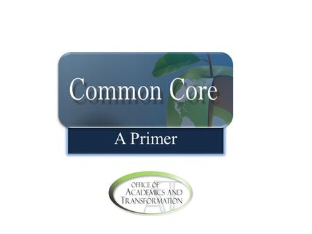 A Primer. What Are the Common Core State Standards? The Common Core State Standards identify what students need to know and be able to do in each grade.