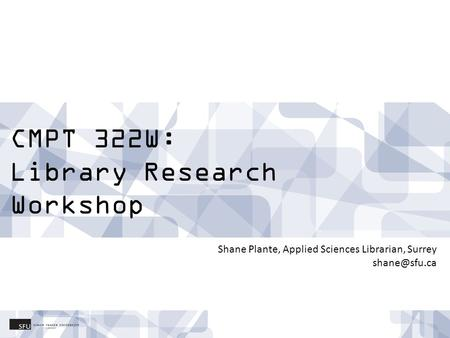 CMPT 322W: Library Research Workshop Shane Plante, Applied Sciences Librarian, Surrey