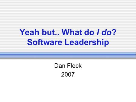 Yeah but.. What do I do? Software Leadership Dan Fleck 2007.