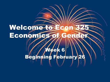 Welcome to Econ 325 Economics of Gender Week 6 Beginning February 26.