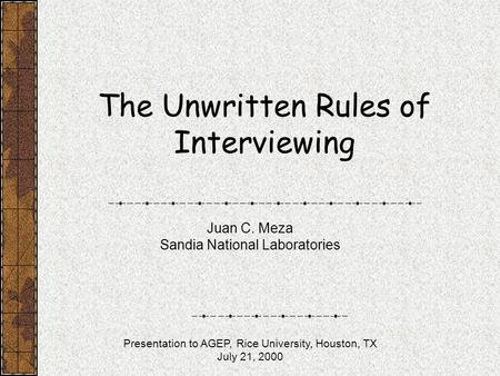 The Unwritten Rules of Interviewing Juan C. Meza Sandia National Laboratories Presentation to AGEP, Rice University, Houston, TX July 21, 2000.
