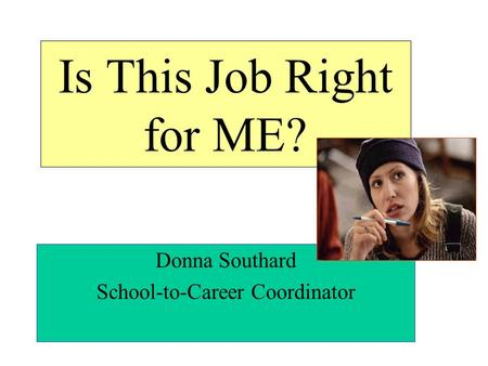 Is This Job Right for ME? Donna Southard School-to-Career Coordinator.