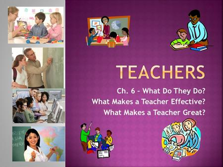 Ch. 6 – What Do They Do? What Makes a Teacher Effective? What Makes a Teacher Great?